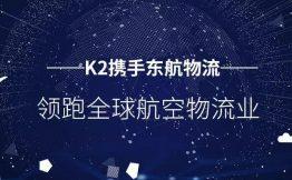 K2携手东航物流,领跑全球航空物流业
