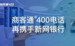 商客通®400电话再携手新网银行