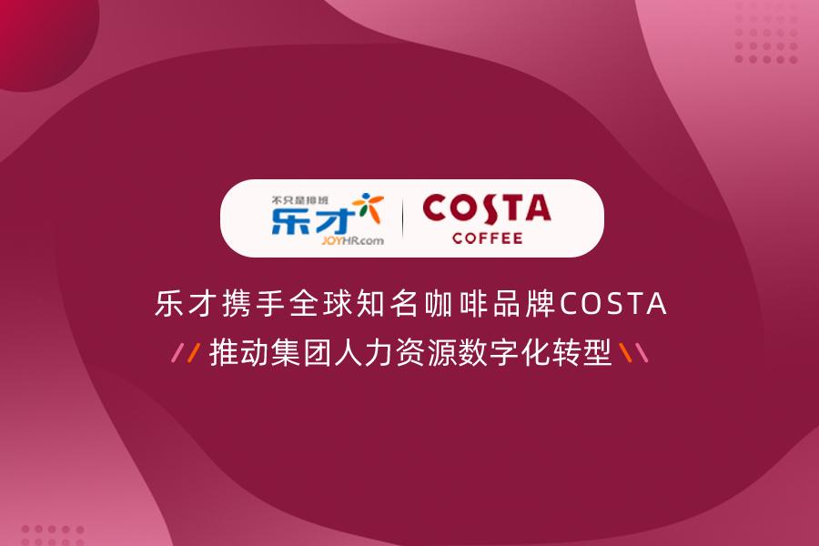 签约快讯 | 乐才携手全球知名咖啡品牌COSTA,推动集团人力资源数字化转型