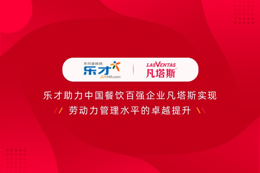 签约快讯 | 乐才助力中国餐饮百强企业凡塔斯实现劳动力管理水平的卓越提升