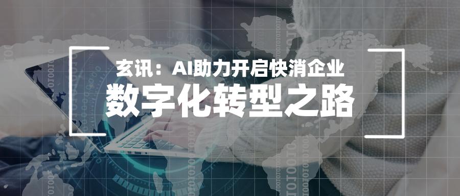 玄讯:AI助力开启快消企业数字化转型之路