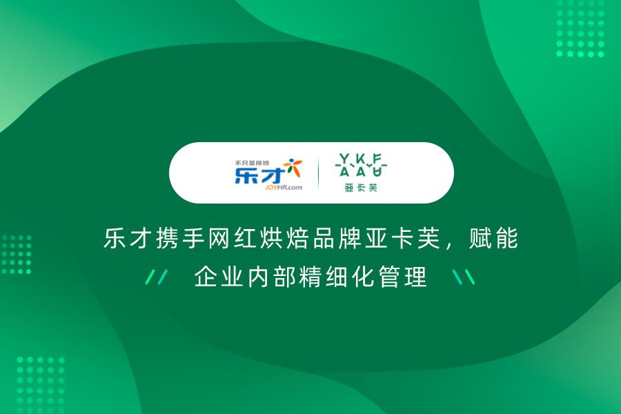 签约快讯 | 乐才携手网红烘焙品牌亚卡芙,赋能企业内部精细化管理