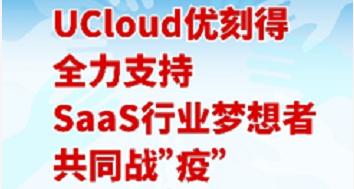 "UCloud 优刻得推出企业服务 SaaS 领域战""疫""扶持计划,提供免费云资源"