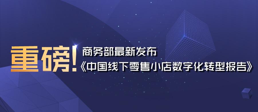 重磅!商务部最新发布《中国线下零售小店数字化转型报告》