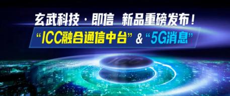 "2020CDIE峰会|玄武科技·即信重磅发布""ICC融合通信中台""&""5G消息"" 打造银行社交化运营新生态"