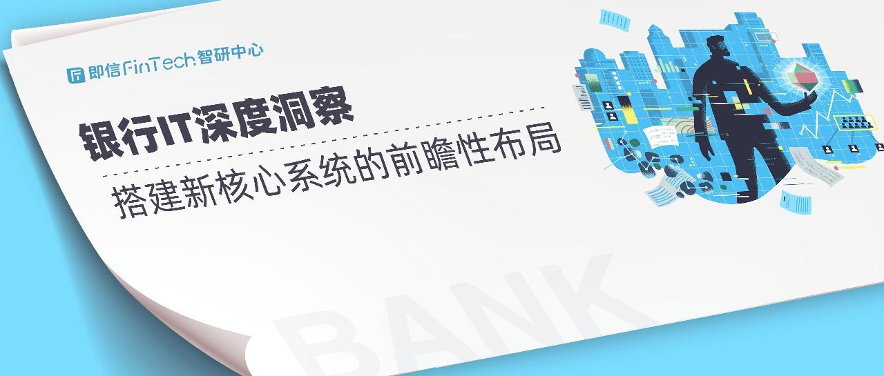 即信Fintech智研中心:银行IT深度洞察 搭建新核心系统的前瞻性布局
