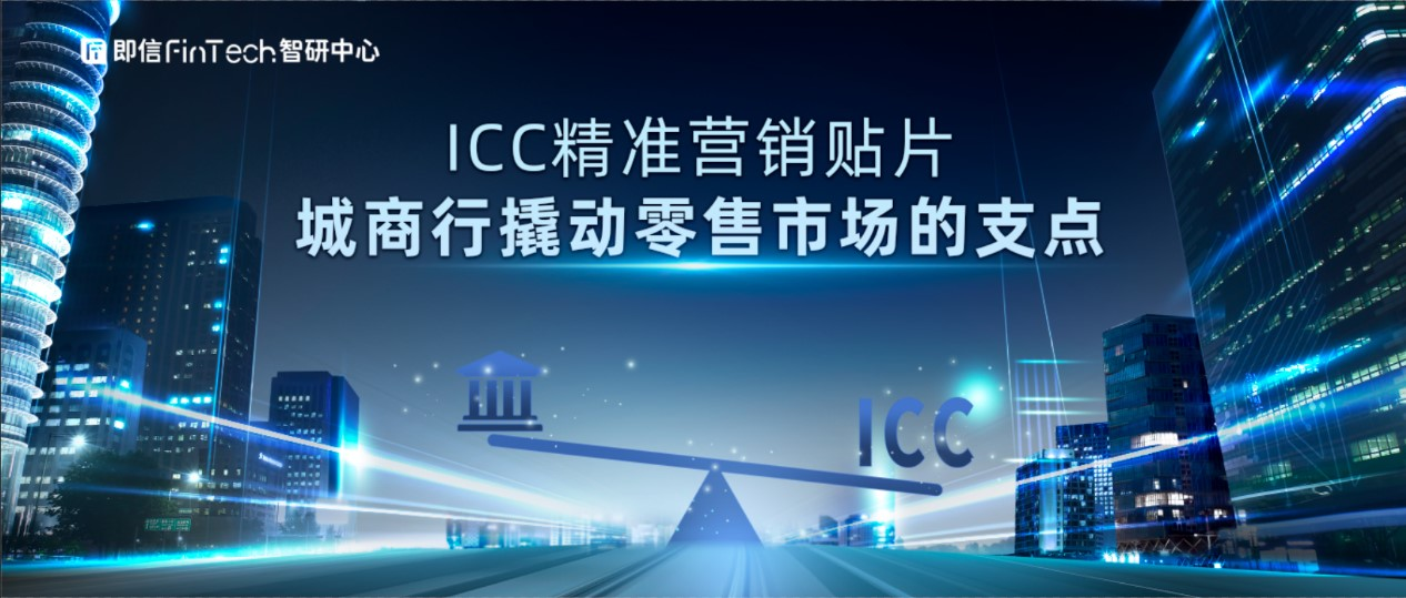 即信Fintech智研中心:ICC精准营销贴片 城商行撬动零售市场的支点