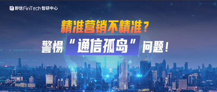 """即信Fintech智研中心│精准营销不精准?警惕""""通信孤岛""""问题!"""