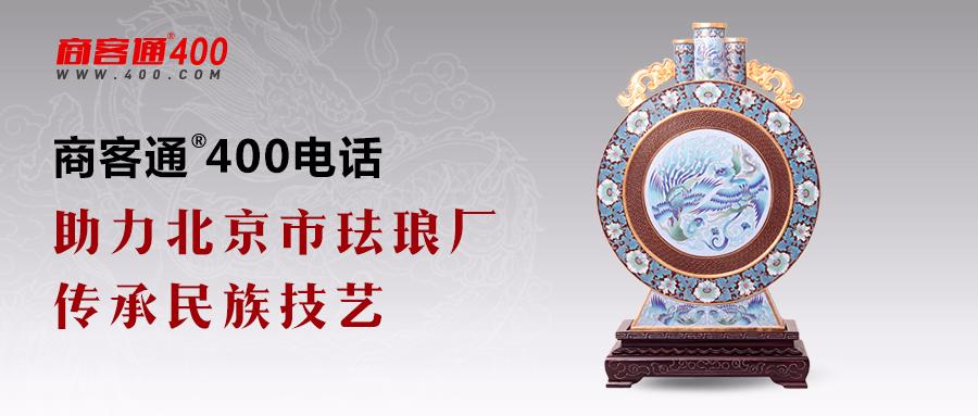 商客通®400电话助力北京市珐琅厂传承民族技艺