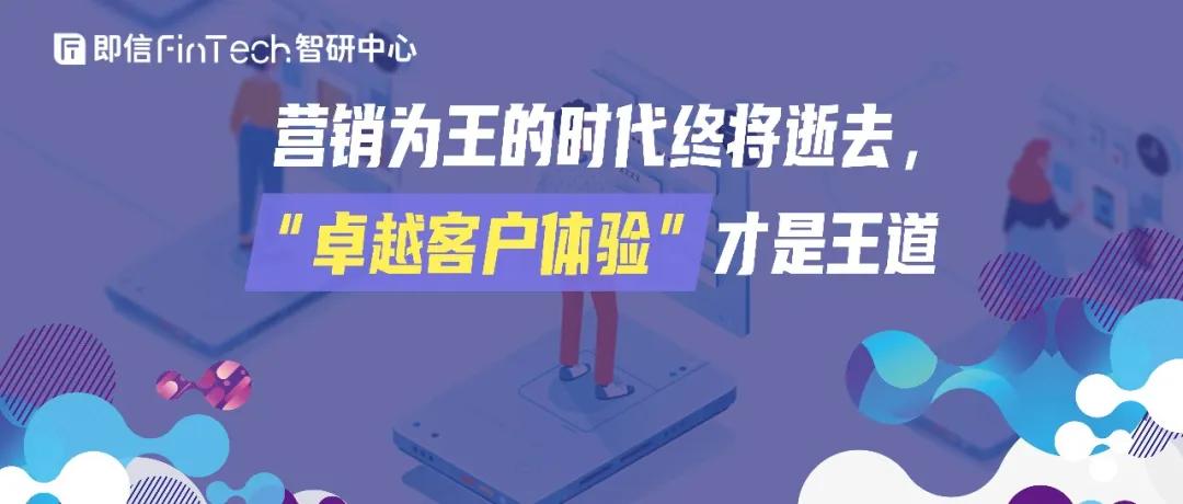"""即信Fintech智研中心│营销为王的时代终将逝去,""""卓越客户体验""""才是王道"""