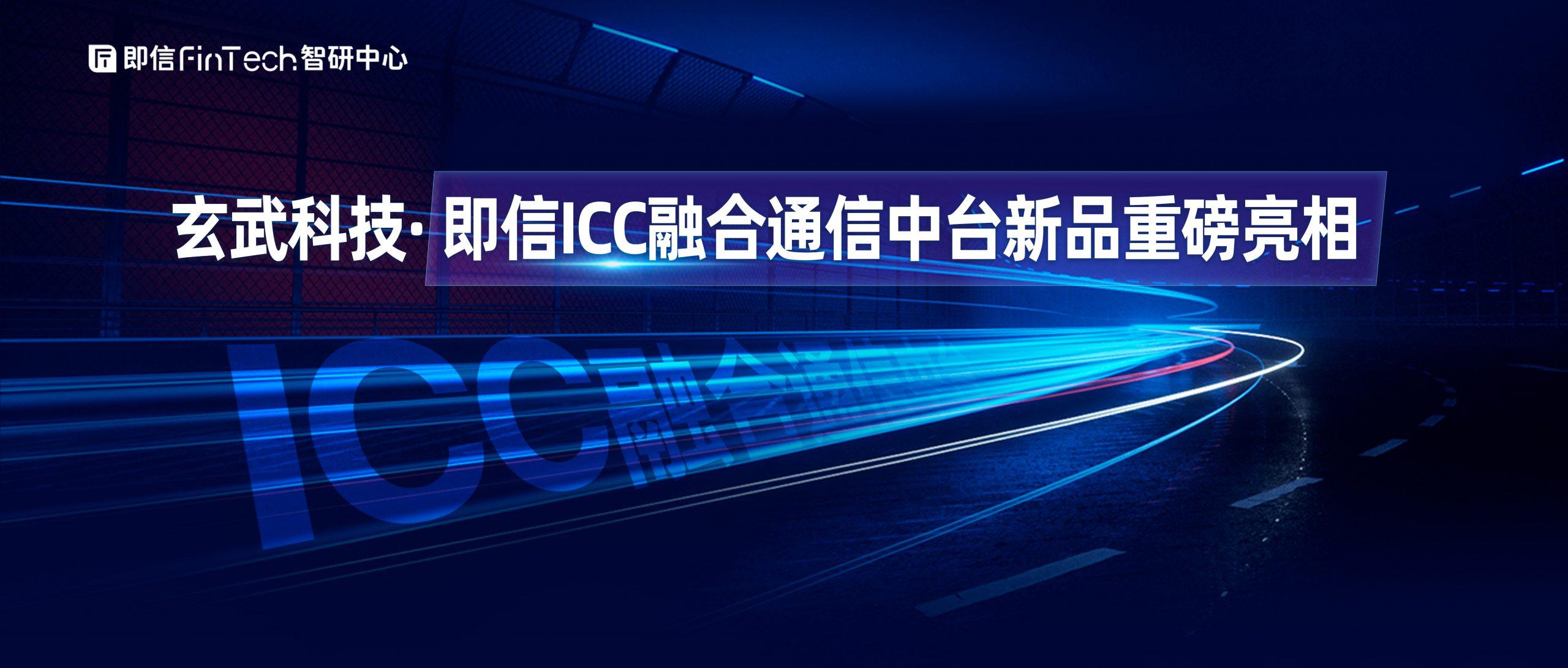 """玄武科技·即信ICC融合通信中台新品重磅亮相 助力企业实现""""社交化运营""""的弯道超车"""
