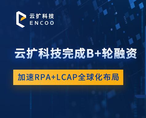 云扩科技完成 B+ 轮融资,加速 RPA+LCAP 全球化布局