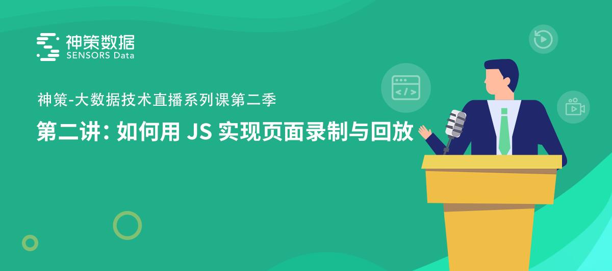 神策数据王磊:如何用 JS 实现页面录制与回放