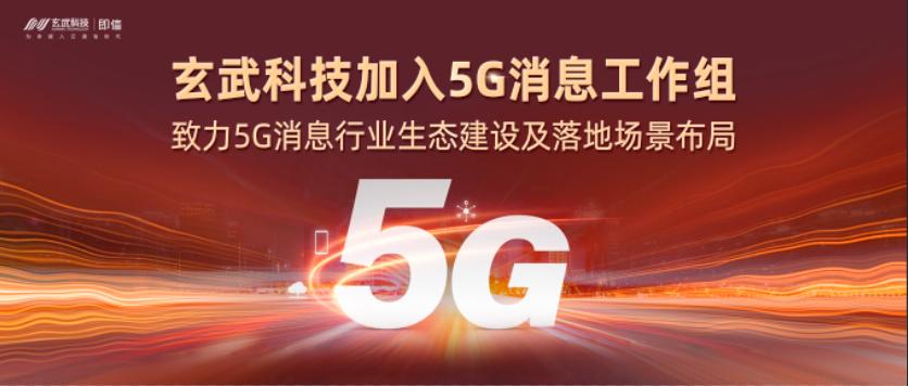 玄武科技加入5G消息工作组,致力5G消息行业生态建设及落地场景布局
