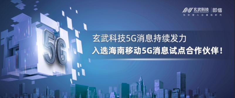 玄武科技5G消息持续发力,入选海南移动5G消息试点合作伙伴