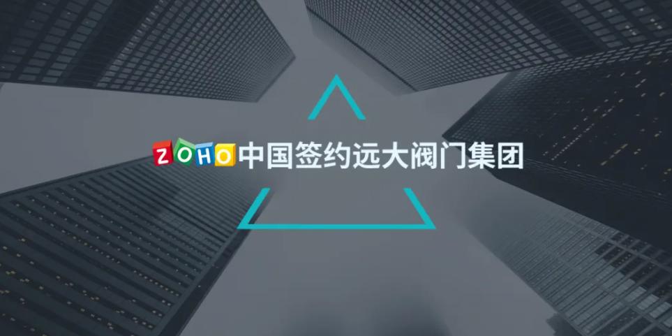 【资讯】Zoho中国签约远大阀门集团,驱动制造业龙头产业升级